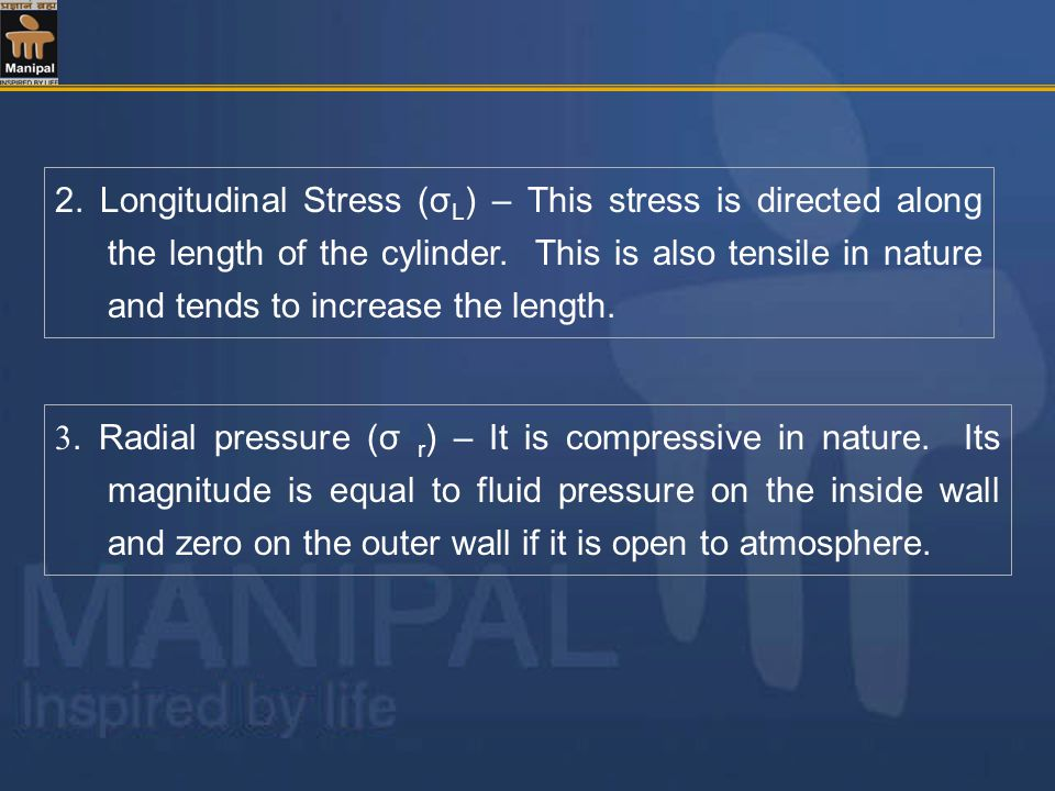 2. Longitudinal Stress (σL) – This stress is directed along the length of the cylinder. This is also tensile in nature and tends to increase the length.