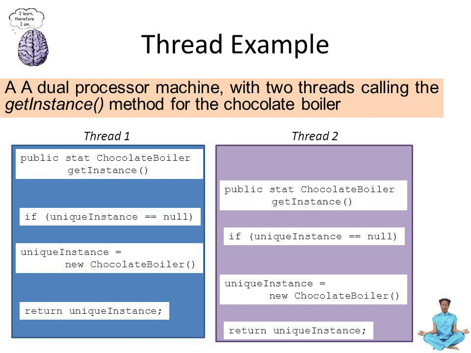 Thread Example A A dual processor machine, with two threads calling the getInstance() method for the chocolate boiler.