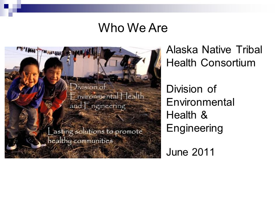 Who We Are Alaska Native Tribal Health Consortium Division of Environmental Health & Engineering.