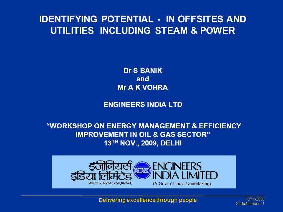 IDENTIFYING POTENTIAL - IN OFFSITES AND UTILITIES INCLUDING STEAM & POWER Dr S BANIK and Mr A K VOHRA ENGINEERS INDIA LTD WORKSHOP ON ENERGY MANAGEMENT & EFFICIENCY IMPROVEMENT IN OIL & GAS SECTOR 13TH NOV., 2009, DELHI