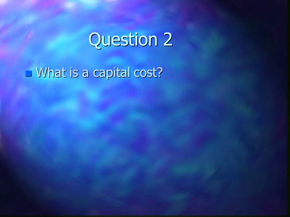 Question 2 What is a capital cost