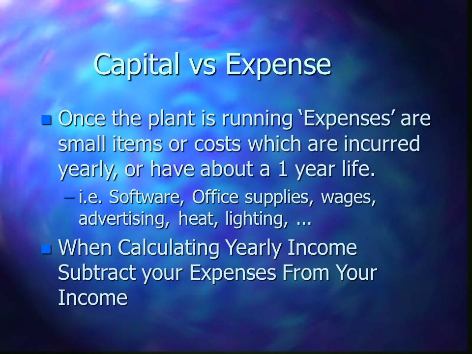 Capital vs Expense Once the plant is running 'Expenses' are small items or costs which are incurred yearly, or have about a 1 year life.
