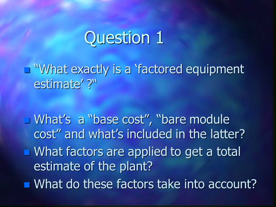 Question 1 What exactly is a 'factored equipment estimate'