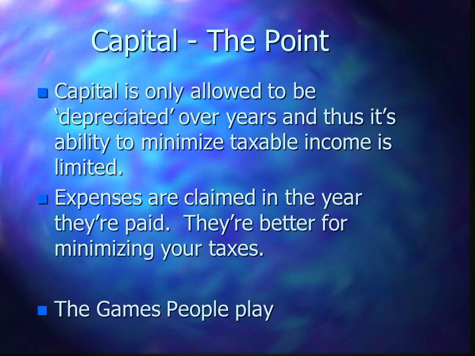 Capital - The Point Capital is only allowed to be 'depreciated' over years and thus it's ability to minimize taxable income is limited.