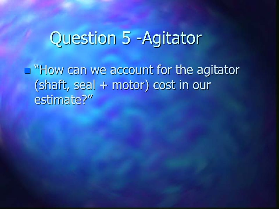 Question 5 -Agitator How can we account for the agitator (shaft, seal + motor) cost in our estimate
