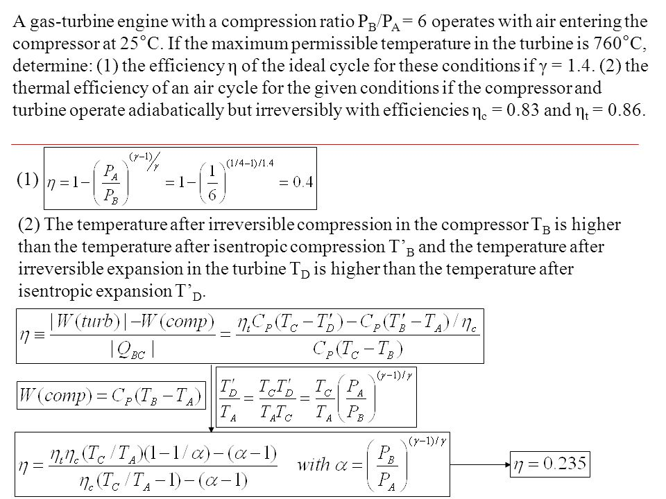 A gas-turbine engine with a compression ratio PB/PA = 6 operates with air entering the compressor at 25°C. If the maximum permissible temperature in the turbine is 760°C, determine: (1) the efficiency η of the ideal cycle for these conditions if γ = 1.4. (2) the thermal efficiency of an air cycle for the given conditions if the compressor and turbine operate adiabatically but irreversibly with efficiencies ηc = 0.83 and ηt = 0.86.