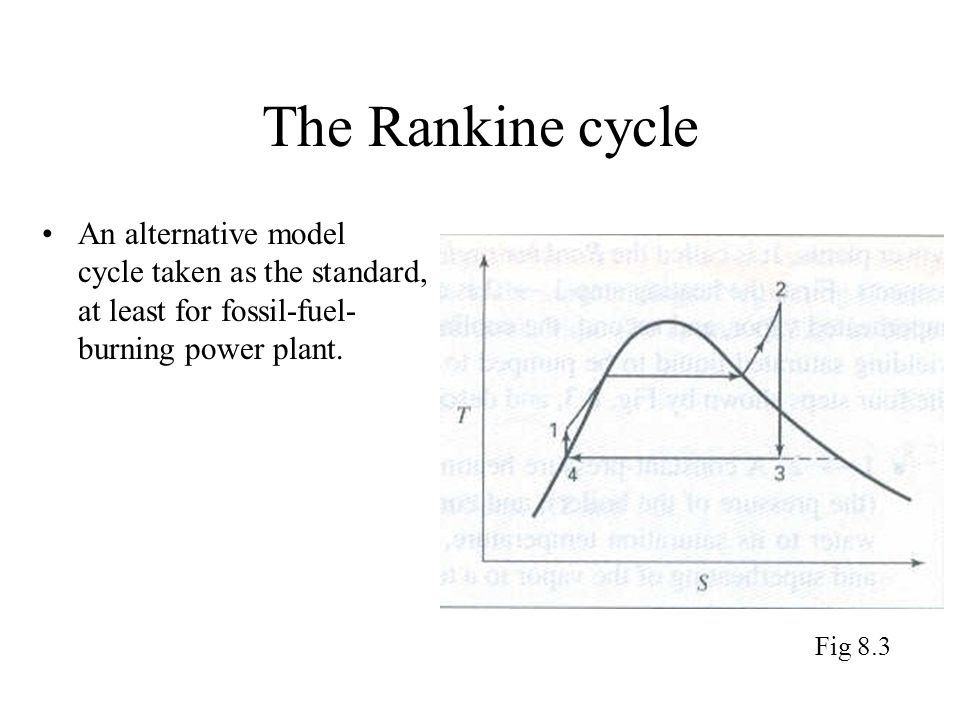 The Rankine cycle An alternative model cycle taken as the standard, at least for fossil-fuel-burning power plant.