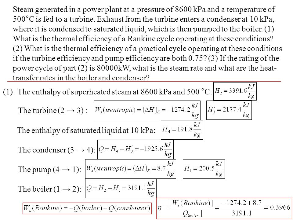 Steam generated in a power plant at a pressure of 8600 kPa and a temperature of 500°C is fed to a turbine. Exhaust from the turbine enters a condenser at 10 kPa, where it is condensed to saturated liquid, which is then pumped to the boiler. (1) What is the thermal efficiency of a Rankine cycle operating at these conditions (2) What is the thermal efficiency of a practical cycle operating at these conditions if the turbine efficiency and pump efficiency are both 0.75 (3) If the rating of the power cycle of part (2) is 80000kW, what is the steam rate and what are the heat-transfer rates in the boiler and condenser