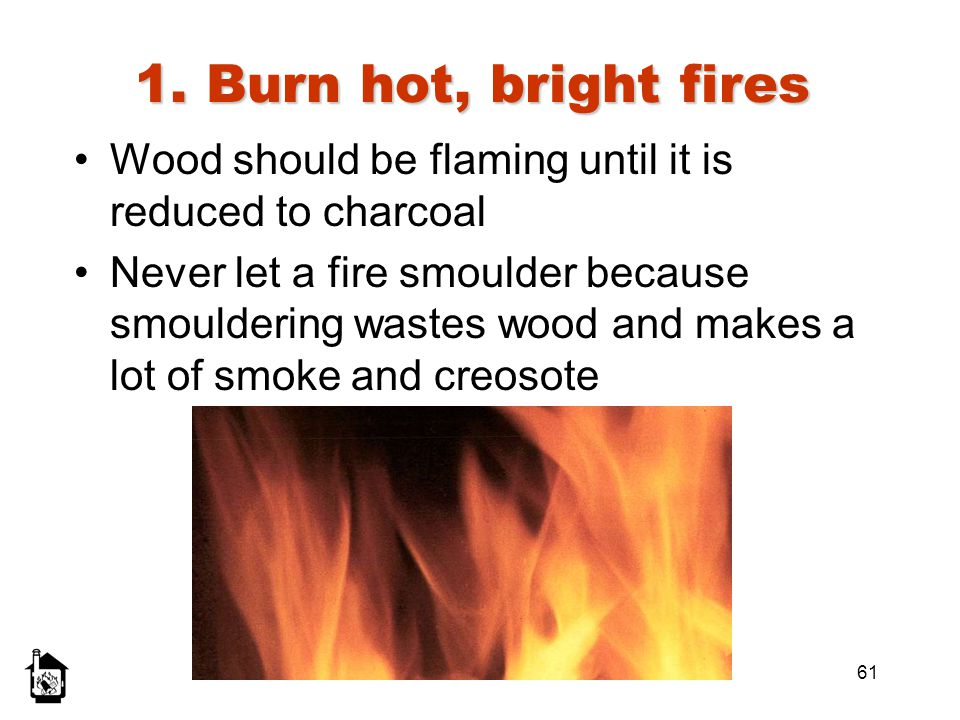 1. Burn hot, bright fires Wood should be flaming until it is reduced to charcoal.