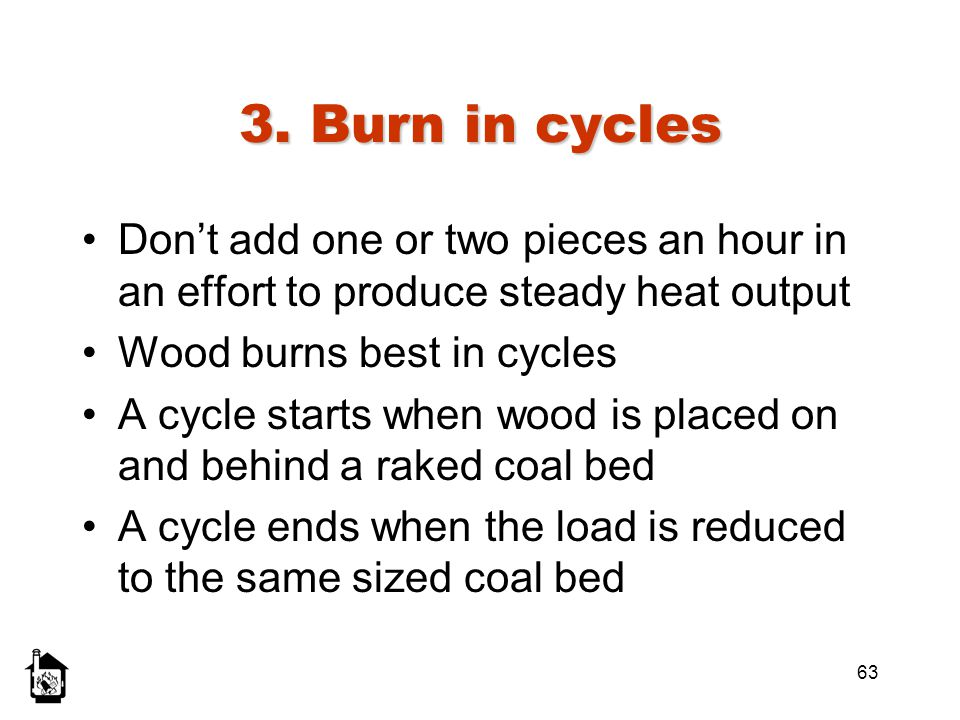 3. Burn in cycles Don't add one or two pieces an hour in an effort to produce steady heat output. Wood burns best in cycles.