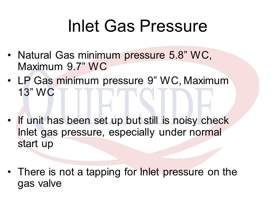Inlet Gas Pressure Natural Gas minimum pressure 5.8 WC, Maximum 9.7 WC. LP Gas minimum pressure 9 WC, Maximum 13 WC.