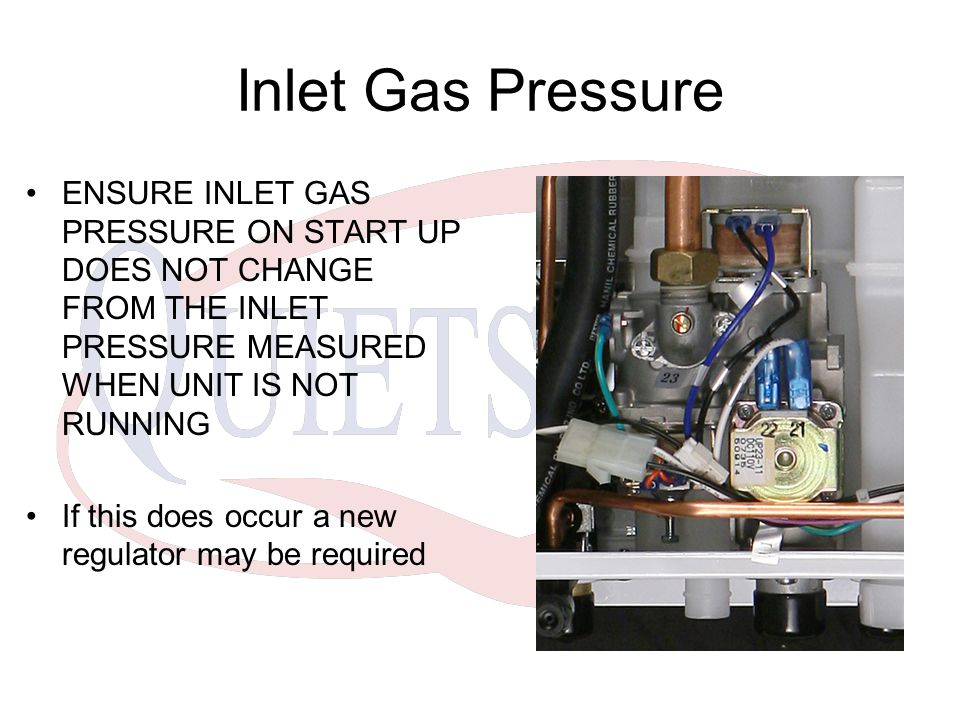 Inlet Gas Pressure ENSURE INLET GAS PRESSURE ON START UP DOES NOT CHANGE FROM THE INLET PRESSURE MEASURED WHEN UNIT IS NOT RUNNING.