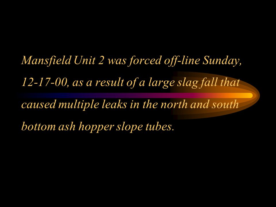 Mansfield Unit 2 was forced off-line Sunday, 12-17-00, as a result of a large slag fall that caused multiple leaks in the north and south bottom ash hopper slope tubes.