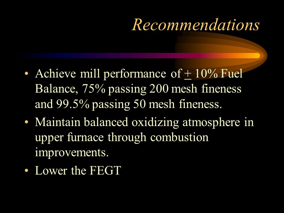 Recommendations Achieve mill performance of + 10% Fuel Balance, 75% passing 200 mesh fineness and 99.5% passing 50 mesh fineness.