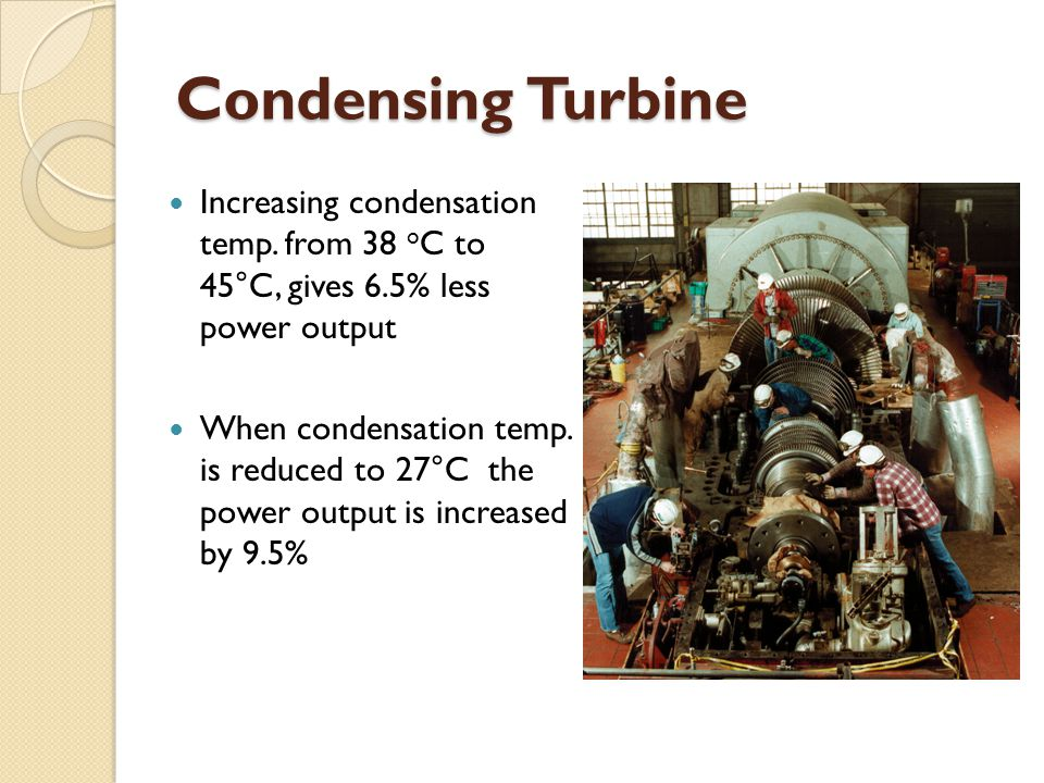 Condensing Turbine Increasing condensation temp. from 38 oC to 45°C, gives 6.5% less power output.