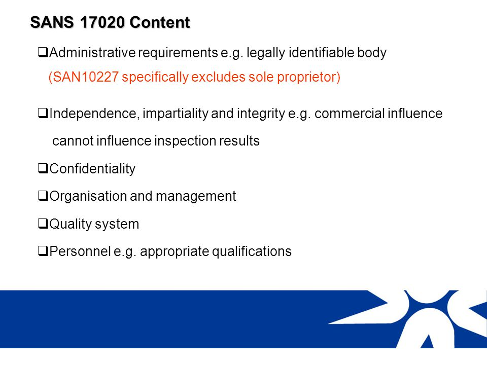 SANS 17020 Content Administrative requirements e.g. legally identifiable body. (SAN10227 specifically excludes sole proprietor)