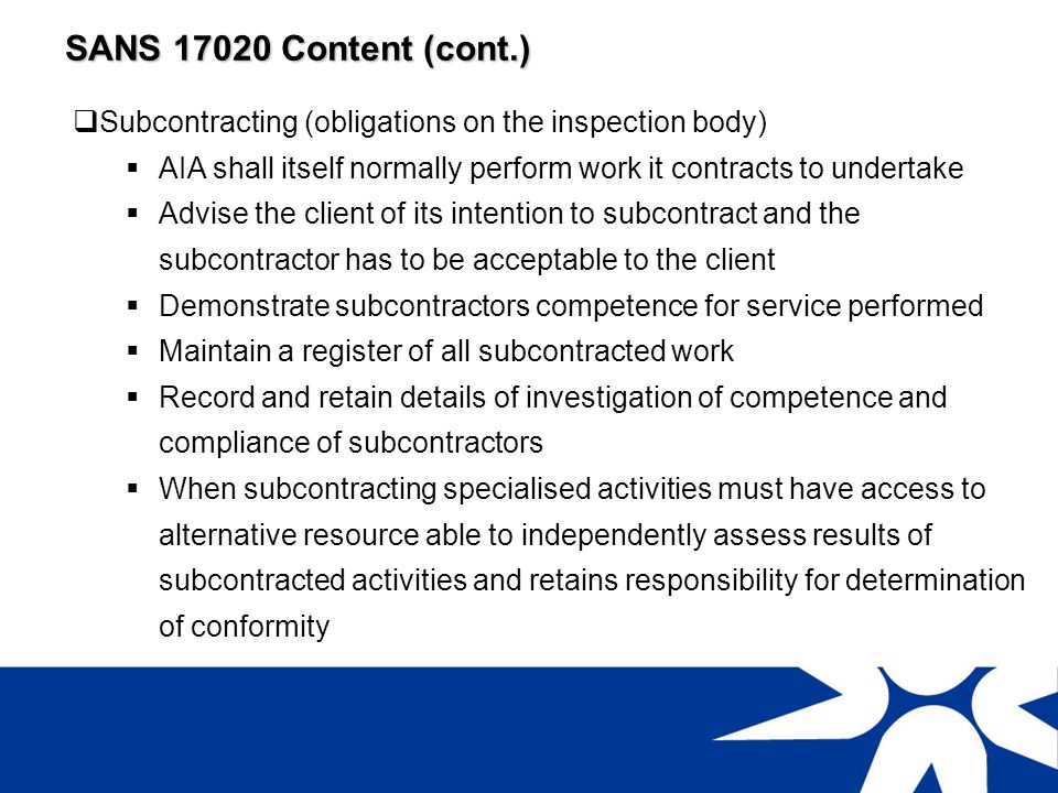 SANS 17020 Content (cont.) Subcontracting (obligations on the inspection body) AIA shall itself normally perform work it contracts to undertake.