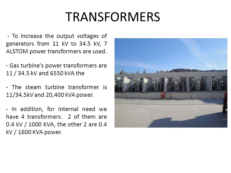 TRANSFORMERS - To increase the output voltages of generators from 11 kV to 34.5 kV, 7 ALSTOM power transformers are used.