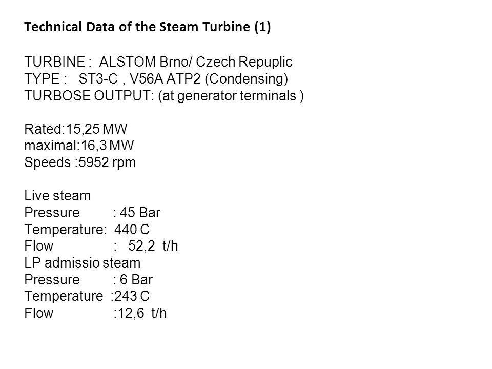 Technical Data of the Steam Turbine (1) TURBINE : ALSTOM Brno/ Czech Repuplic TYPE : ST3-C , V56A ATP2 (Condensing) TURBOSE OUTPUT: (at generator terminals ) Rated:15,25 MW maximal:16,3 MW Speeds :5952 rpm Live steam Pressure : 45 Bar Temperature: 440 C Flow : 52,2 t/h LP admissio steam Pressure : 6 Bar Temperature :243 C Flow :12,6 t/h