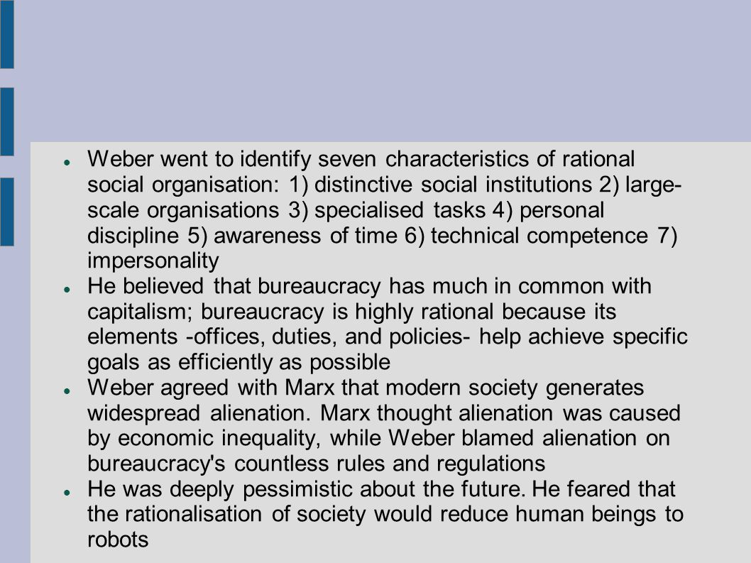 Weber went to identify seven characteristics of rational social organisation: 1) distinctive social institutions 2) large-scale organisations 3) specialised tasks 4) personal discipline 5) awareness of time 6) technical competence 7) impersonality