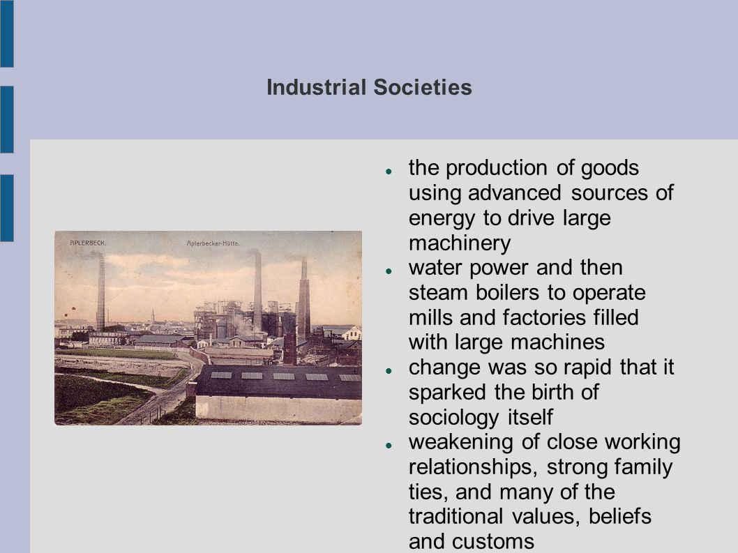 Industrial Societies the production of goods using advanced sources of energy to drive large machinery.
