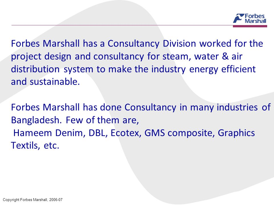 Forbes Marshall has a Consultancy Division worked for the project design and consultancy for steam, water & air distribution system to make the industry energy efficient and sustainable. Forbes Marshall has done Consultancy in many industries of Bangladesh. Few of them are, Hameem Denim, DBL, Ecotex, GMS composite, Graphics Textils, etc.