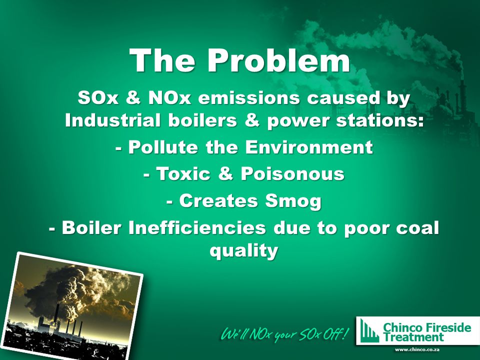 The Problem SOx & NOx emissions caused by Industrial boilers & power stations: Pollute the Environment.