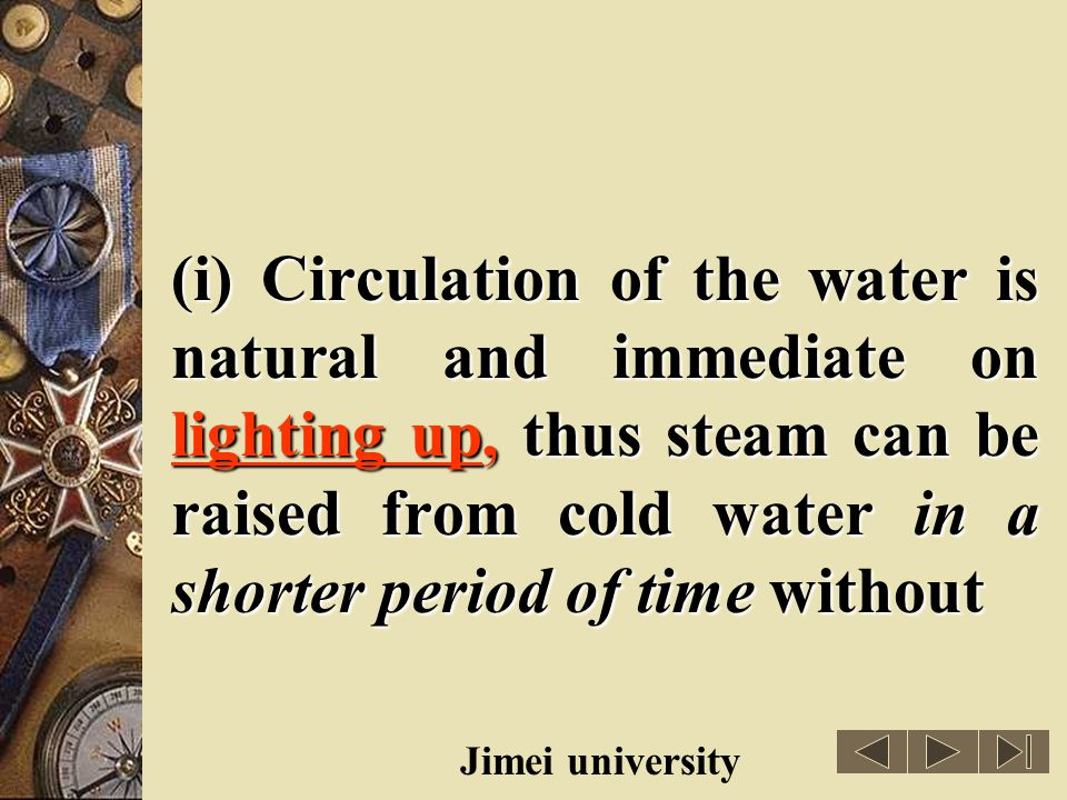 (i) Circulation of the water is natural and immediate on lighting up, thus steam can be raised from cold water in a shorter period of time without