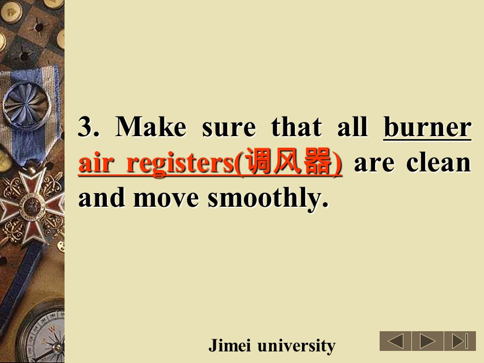 3. Make sure that all burner air registers(调风器) are clean and move smoothly.