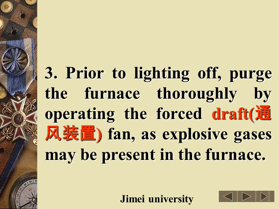 3. Prior to lighting off, purge the furnace thoroughly by operating the forced draft(通风装置) fan, as explosive gases may be present in the furnace.