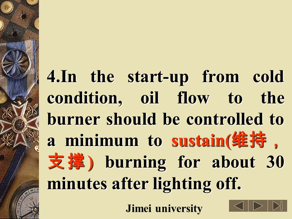 4.In the start-up from cold condition, oil flow to the burner should be controlled to a minimum to sustain(维持,支撑) burning for about 30 minutes after lighting off.