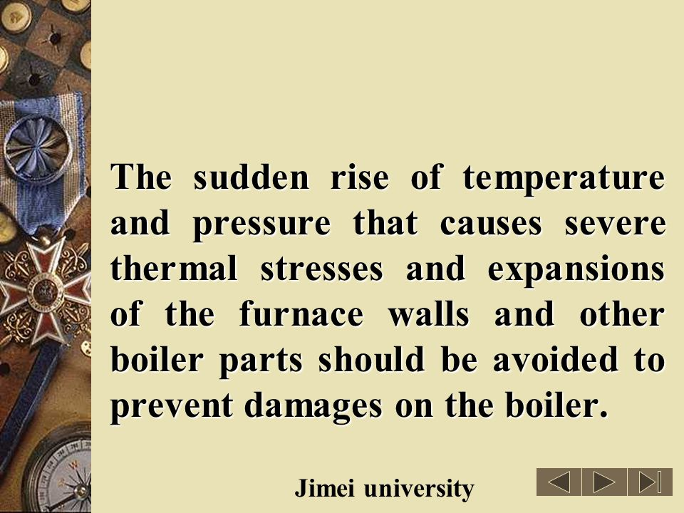 The sudden rise of temperature and pressure that causes severe thermal stresses and expansions of the furnace walls and other boiler parts should be avoided to prevent damages on the boiler.