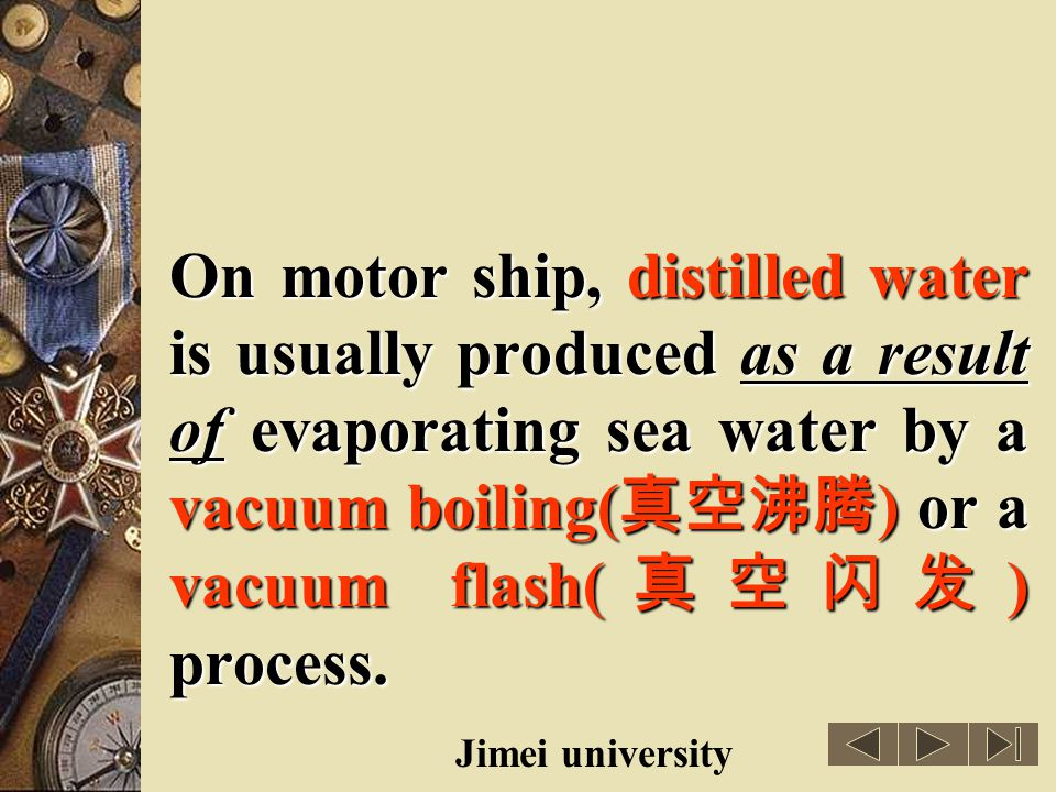 On motor ship, distilled water is usually produced as a result of evaporating sea water by a vacuum boiling(真空沸腾) or a vacuum flash(真空闪发) process.