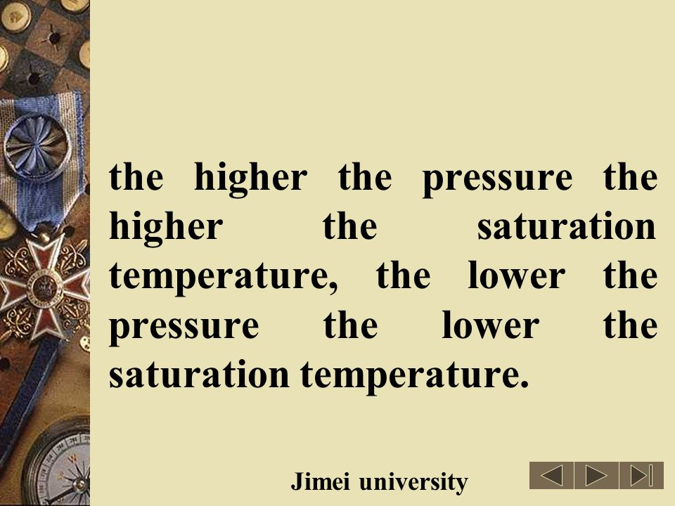 the higher the pressure the higher the saturation temperature, the lower the pressure the lower the saturation temperature.
