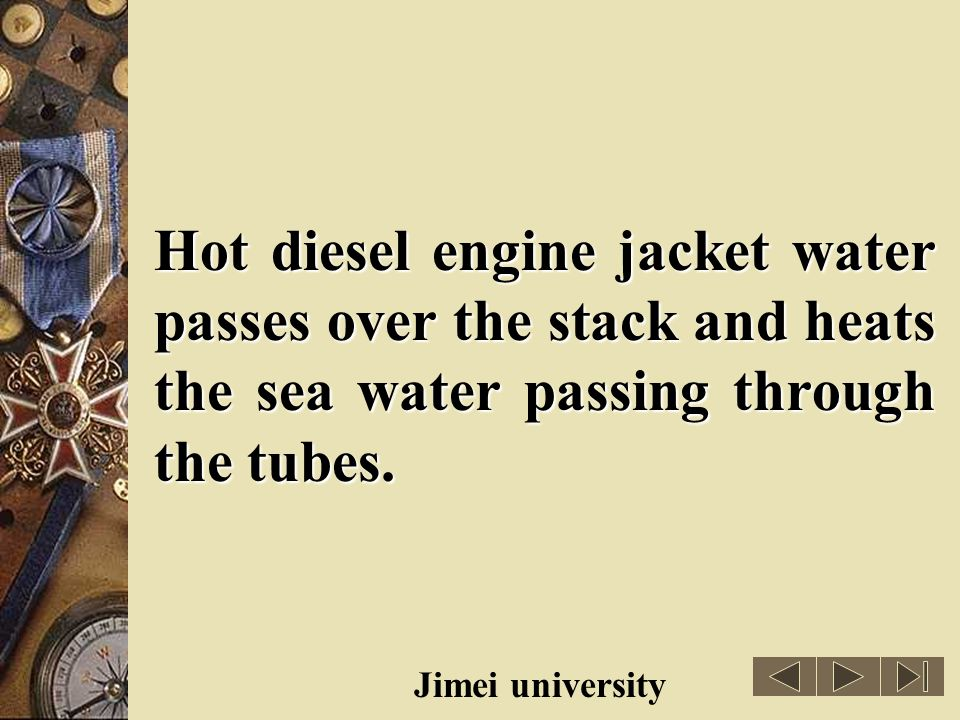 Hot diesel engine jacket water passes over the stack and heats the sea water passing through the tubes.