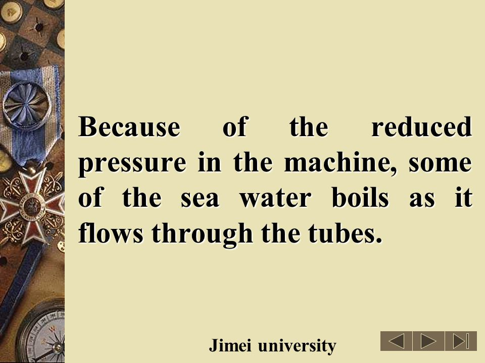 Because of the reduced pressure in the machine, some of the sea water boils as it flows through the tubes.