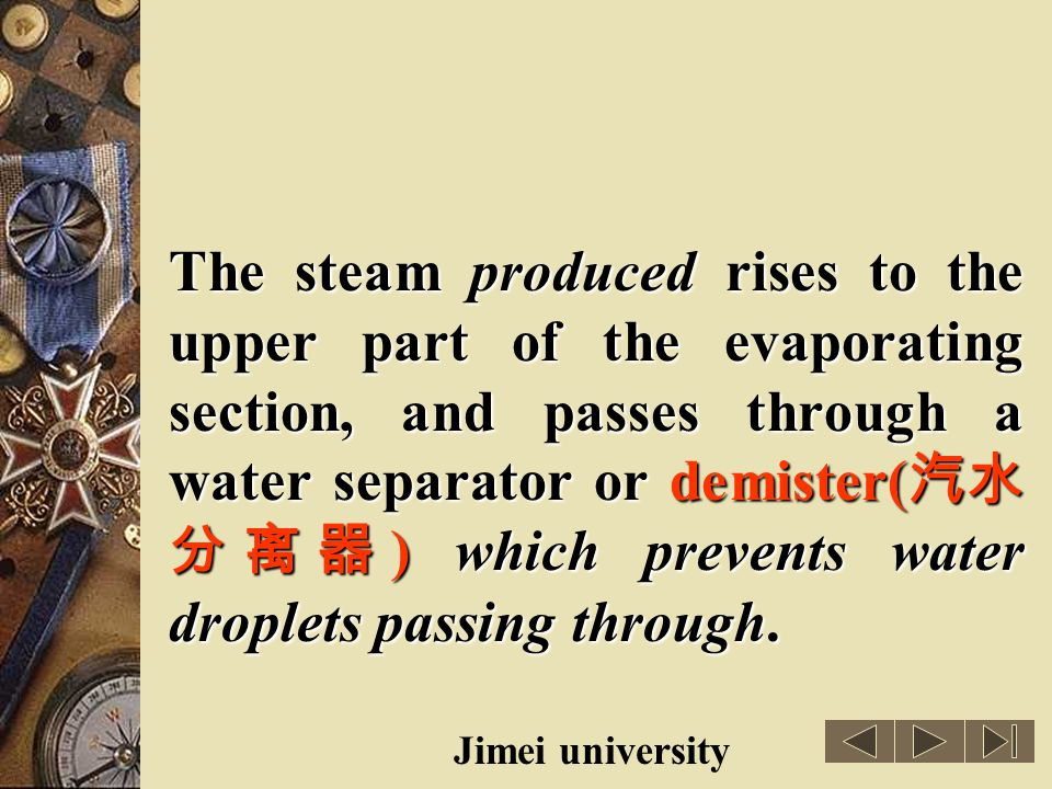 The steam produced rises to the upper part of the evaporating section, and passes through a water separator or demister(汽水分离器) which prevents water droplets passing through.