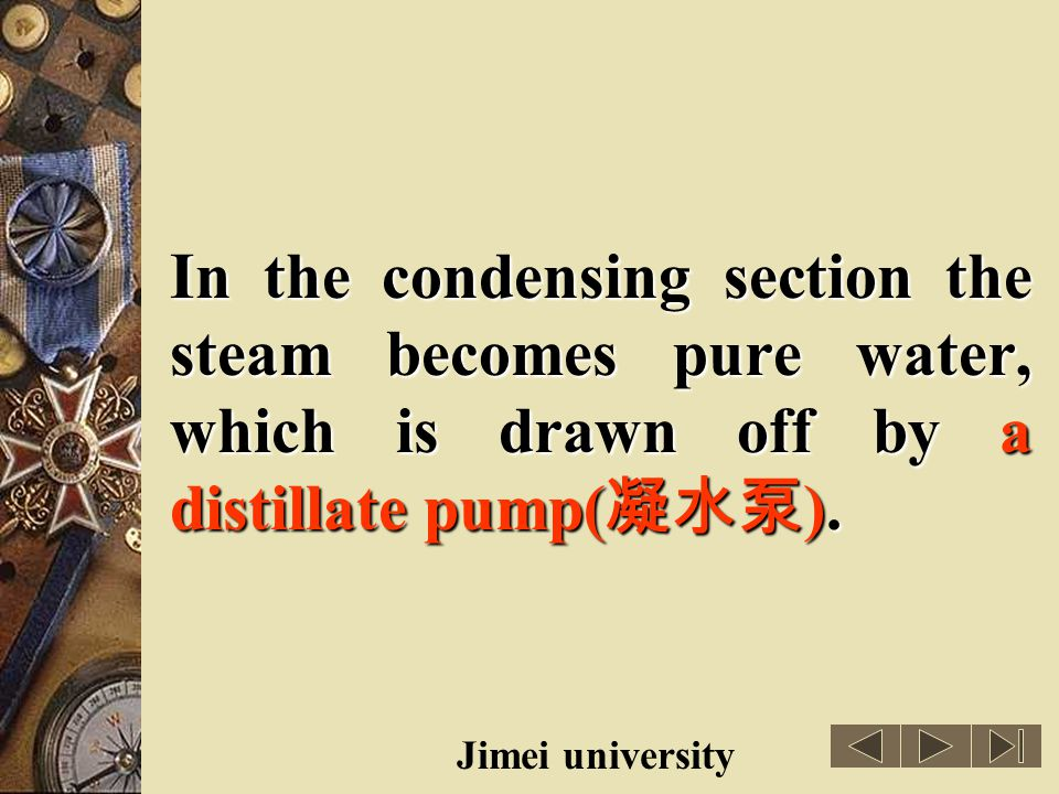 In the condensing section the steam becomes pure water, which is drawn off by a distillate pump(凝水泵).