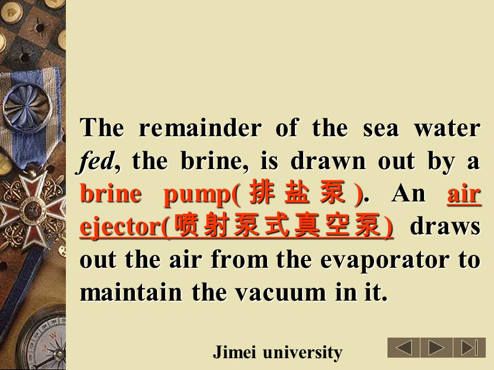 The remainder of the sea water fed, the brine, is drawn out by a brine pump(排盐泵). An air ejector(喷射泵式真空泵) draws out the air from the evaporator to maintain the vacuum in it.