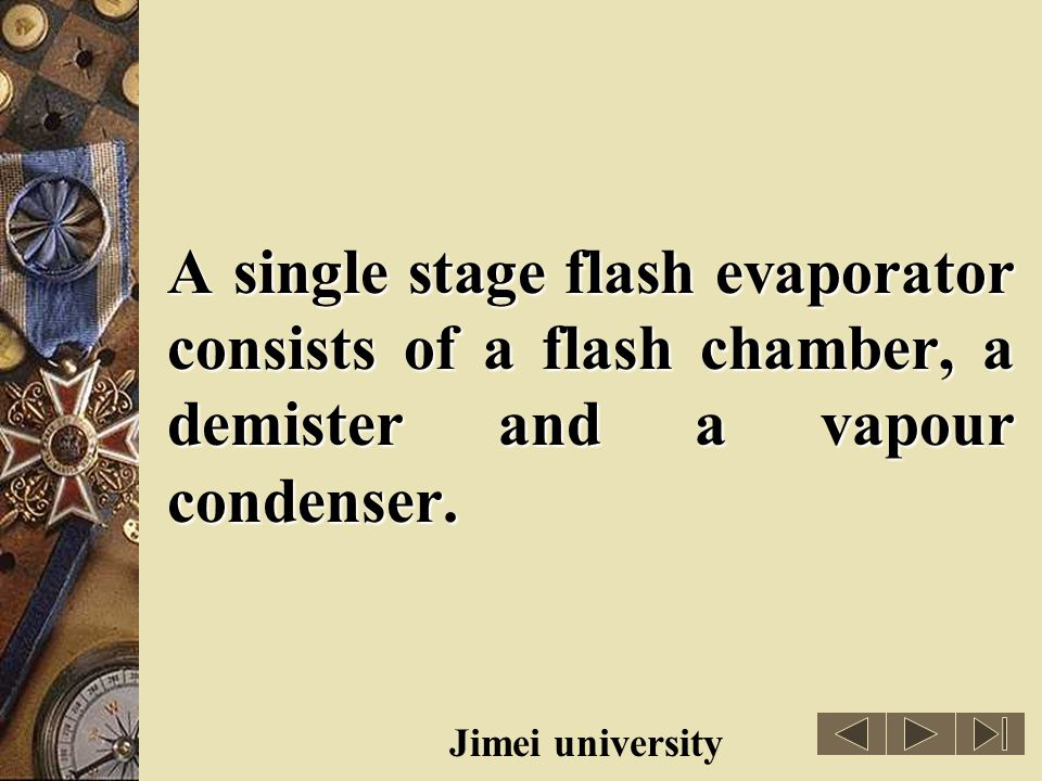A single stage flash evaporator consists of a flash chamber, a demister and a vapour condenser.