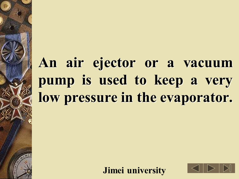 An air ejector or a vacuum pump is used to keep a very low pressure in the evaporator.
