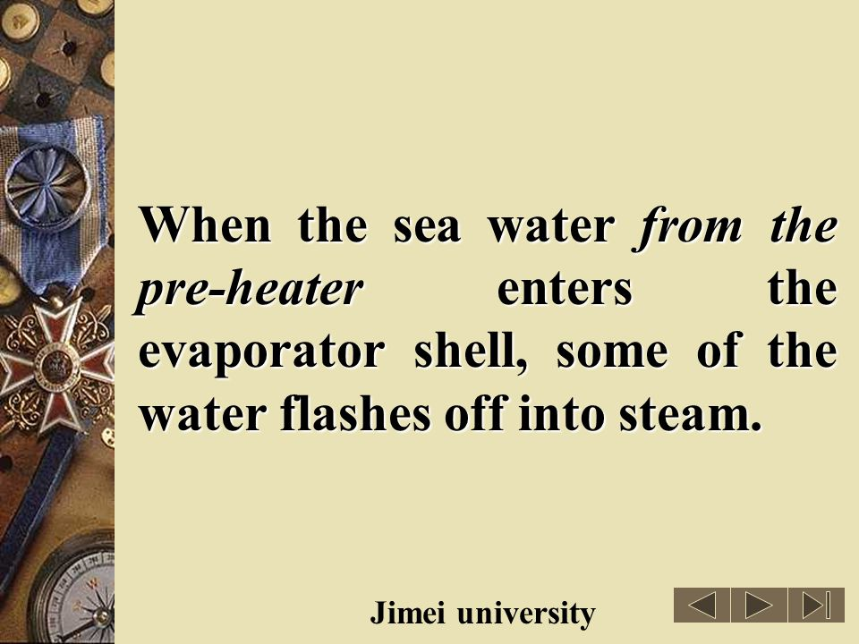 When the sea water from the pre-heater enters the evaporator shell, some of the water flashes off into steam.