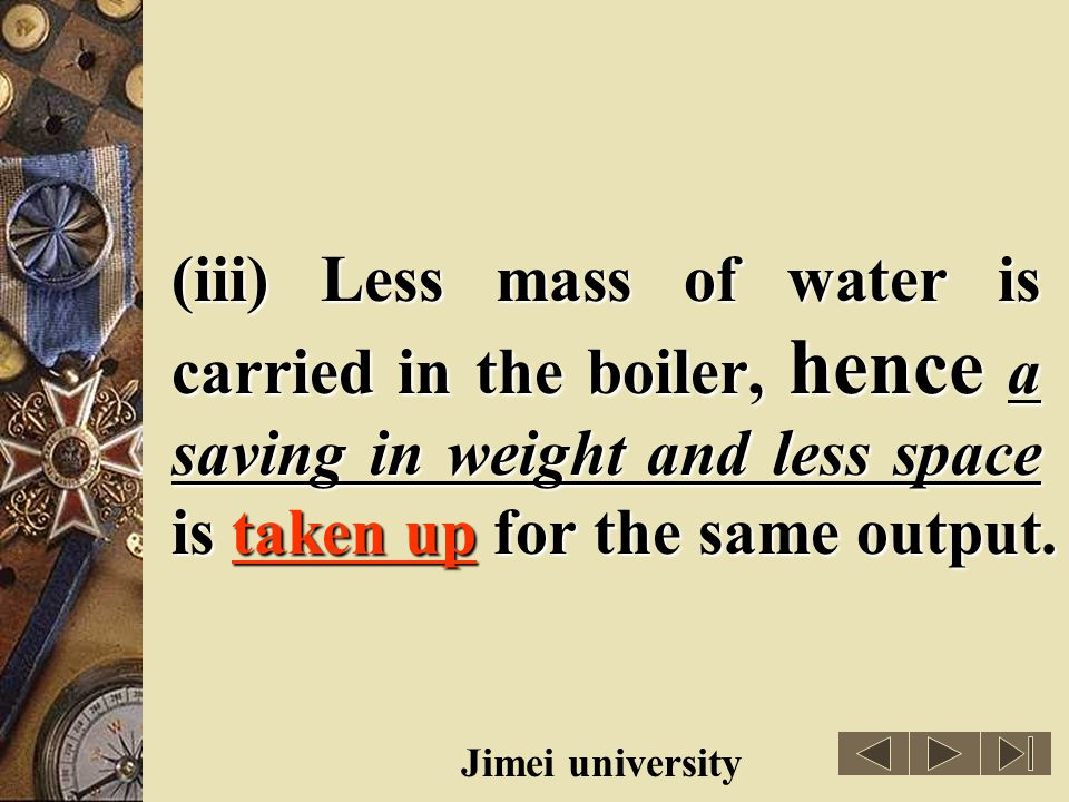 (iii) Less mass of water is carried in the boiler, hence a saving in weight and less space is taken up for the same output.