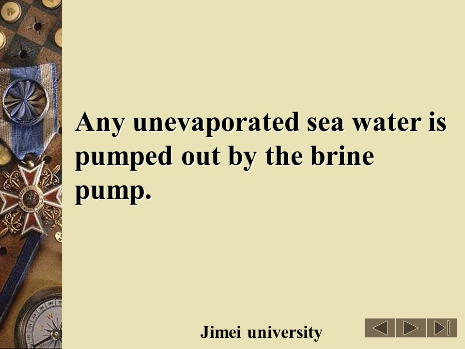 Any unevaporated sea water is pumped out by the brine pump.