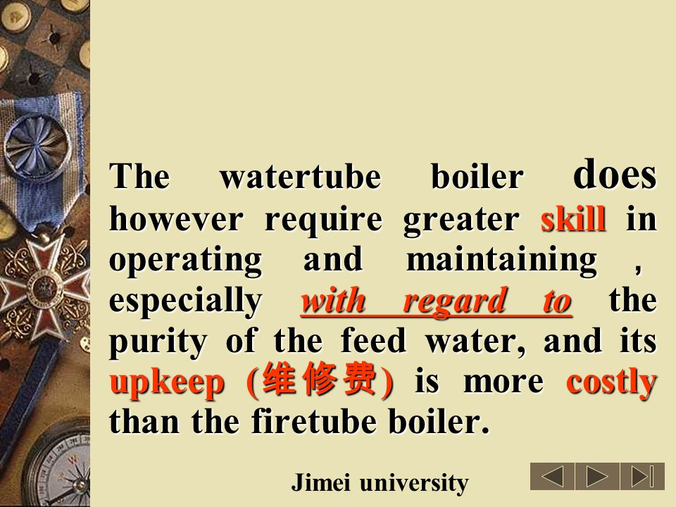The watertube boiler does however require greater skill in operating and maintaining,especially with regard to the purity of the feed water, and its upkeep (维修费) is more costly than the firetube boiler.