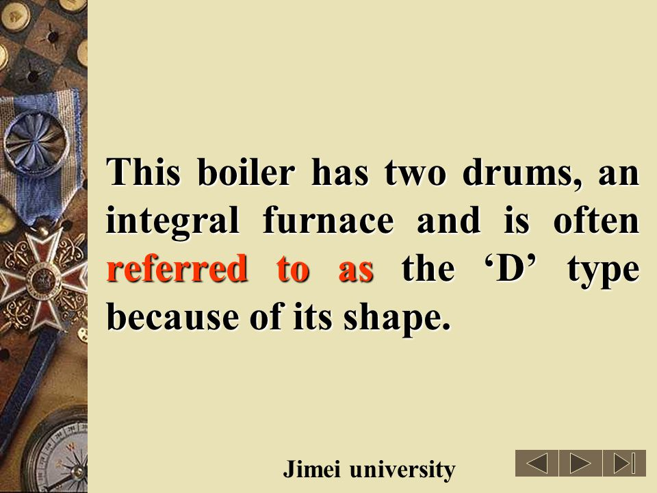 This boiler has two drums, an integral furnace and is often referred to as the 'D' type because of its shape.