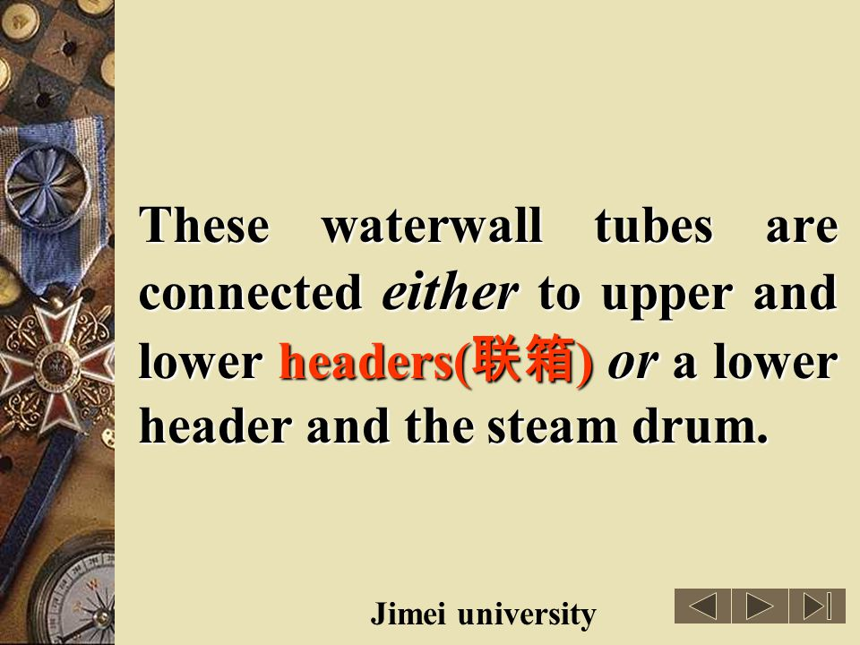 These waterwall tubes are connected either to upper and lower headers(联箱) or a lower header and the steam drum.