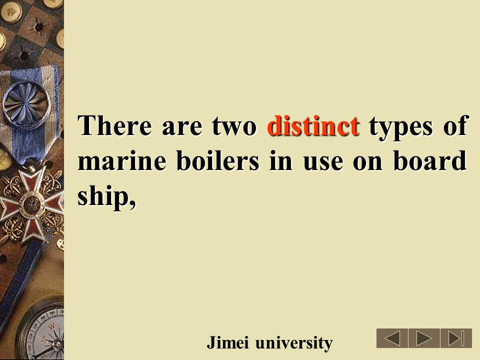 There are two distinct types of marine boilers in use on board ship,