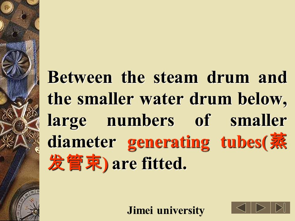 Between the steam drum and the smaller water drum below, large numbers of smaller diameter generating tubes(蒸发管束) are fitted.