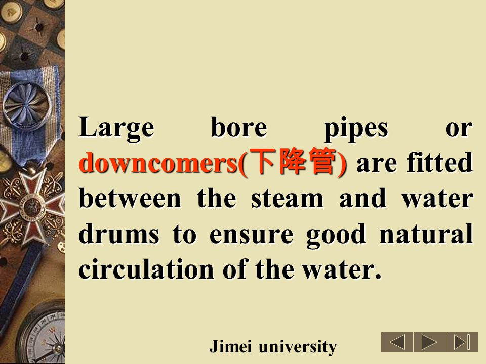 Large bore pipes or downcomers(下降管) are fitted between the steam and water drums to ensure good natural circulation of the water.